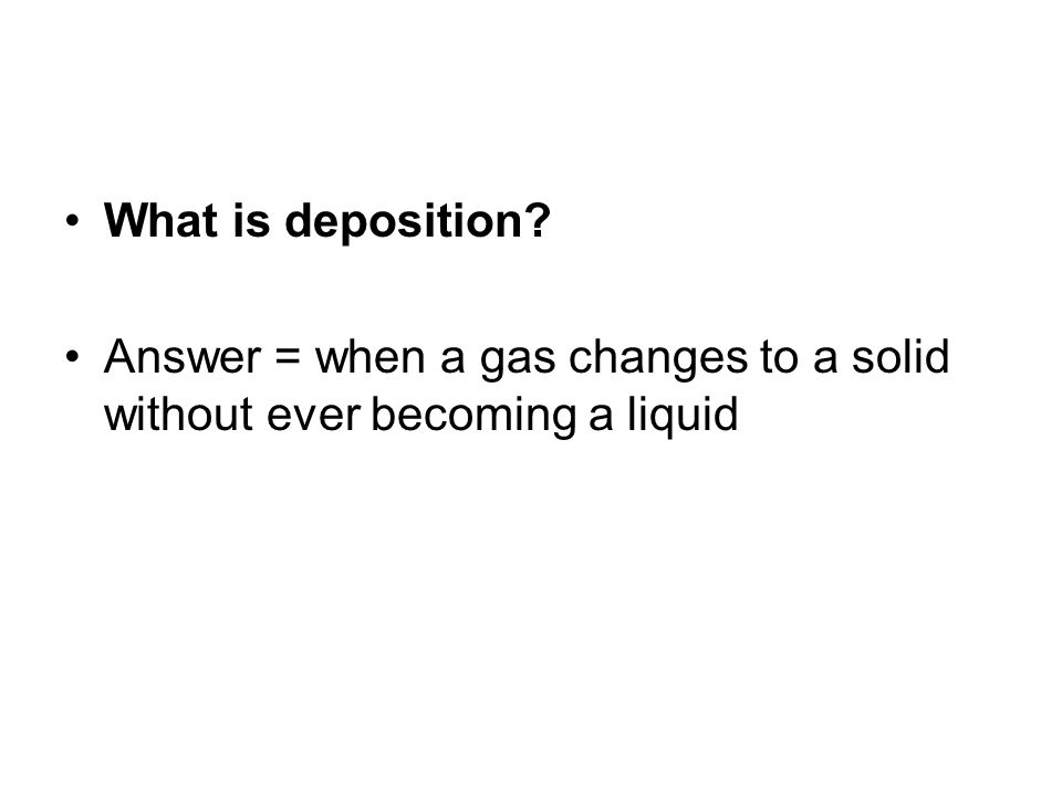 What is deposition Answer = when a gas changes to a solid without ever becoming a liquid