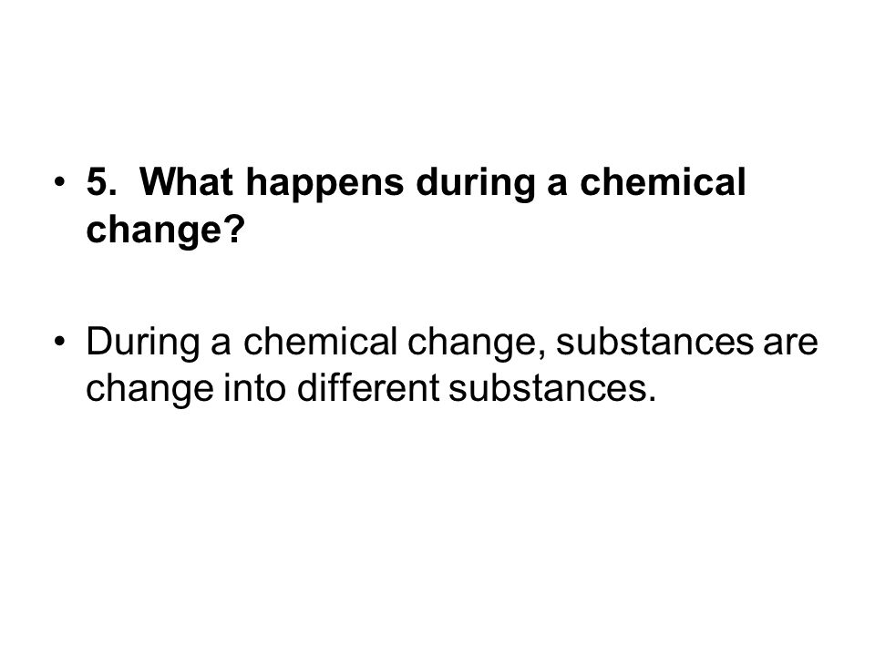5. What happens during a chemical change