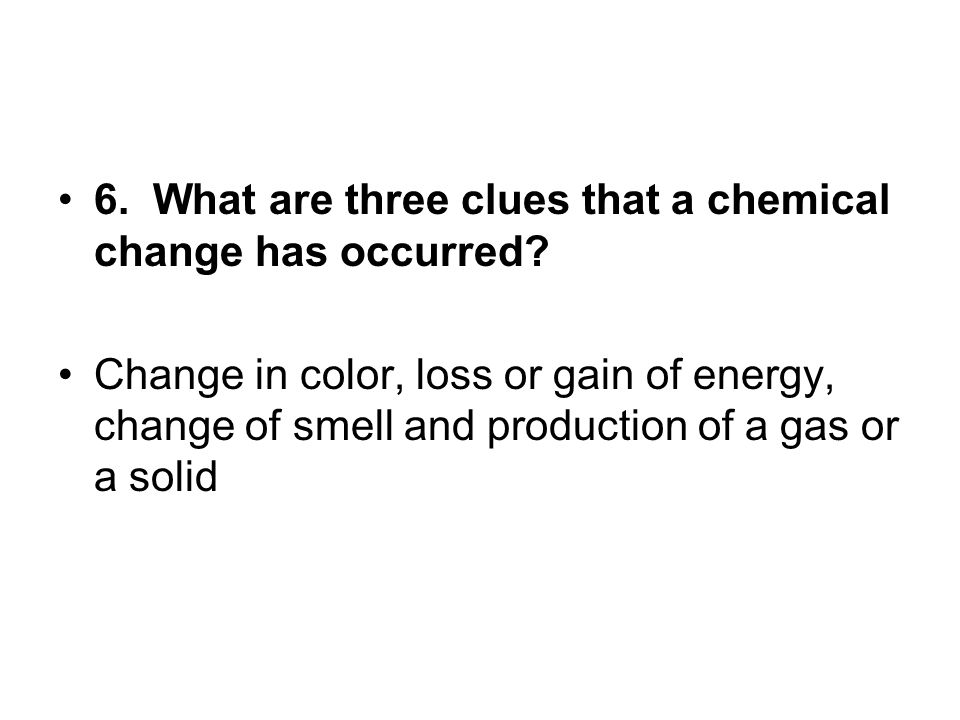6. What are three clues that a chemical change has occurred