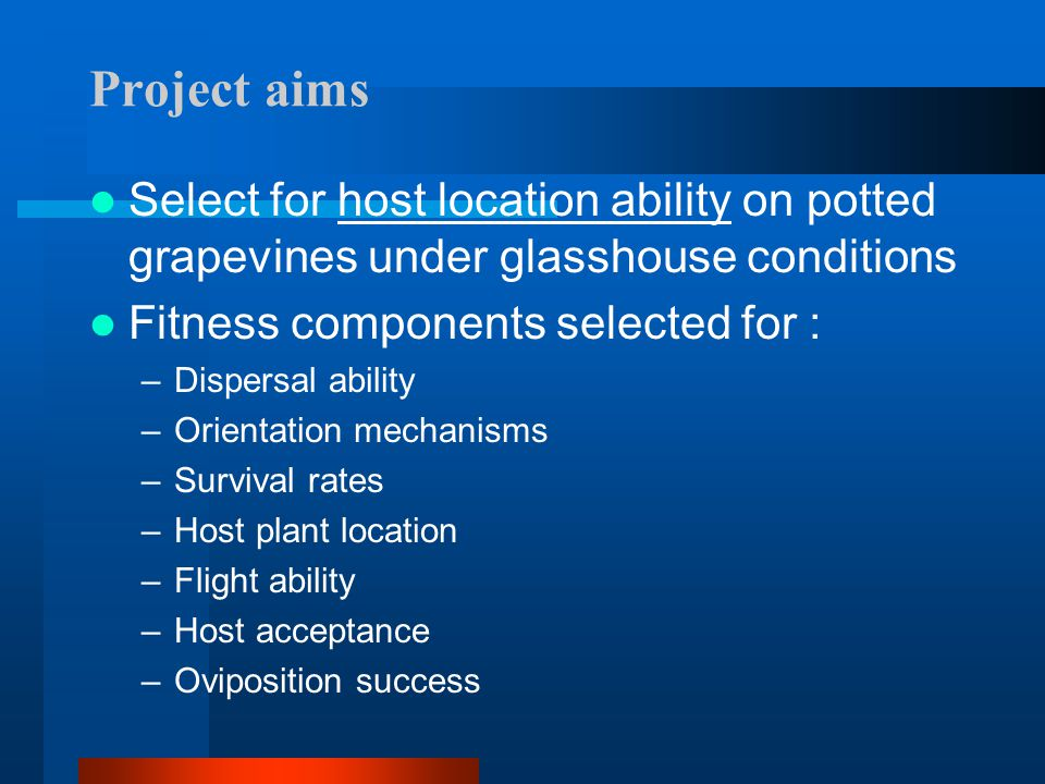 Project aims Select for host location ability on potted grapevines under glasshouse conditions. Fitness components selected for :