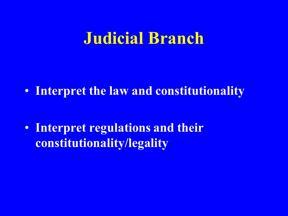 Judicial Branch Interpret the law and constitutionality