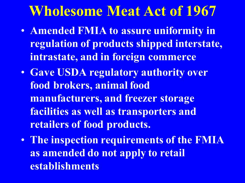 Wholesome Meat Act of 1967 Amended FMIA to assure uniformity in regulation of products shipped interstate, intrastate, and in foreign commerce.