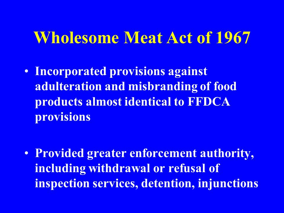 Wholesome Meat Act of 1967 Incorporated provisions against adulteration and misbranding of food products almost identical to FFDCA provisions.