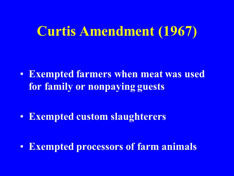 Curtis Amendment (1967) Exempted farmers when meat was used for family or nonpaying guests. Exempted custom slaughterers.
