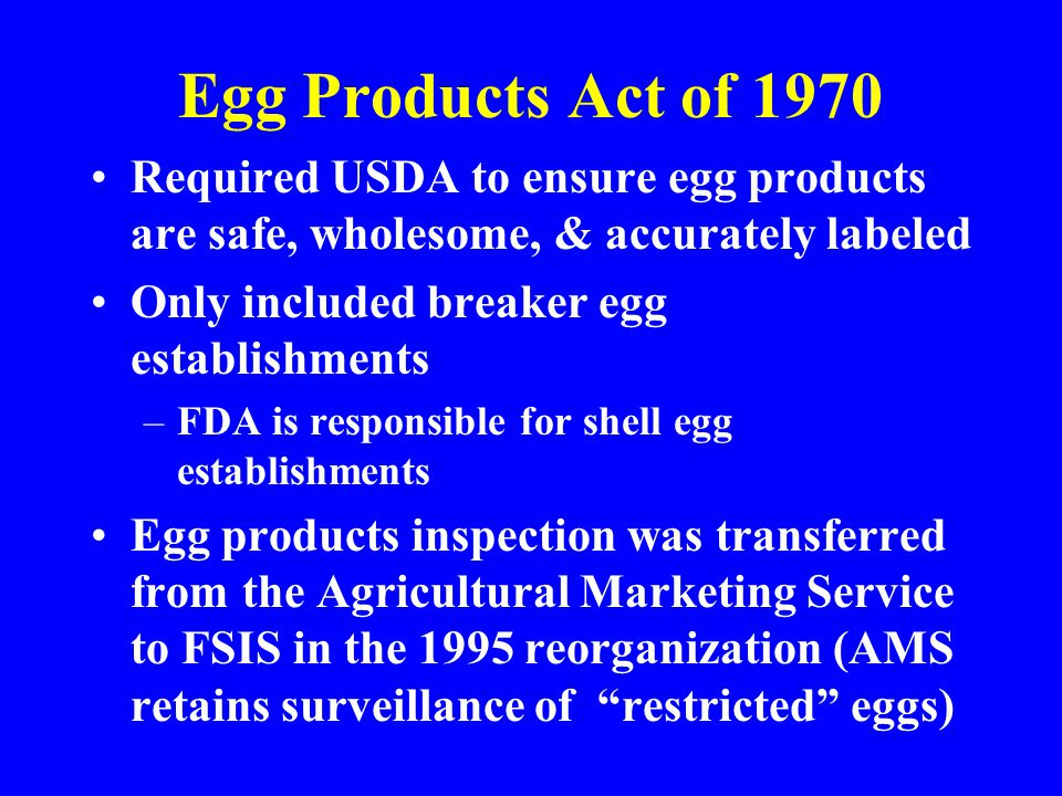 Egg Products Act of 1970 Required USDA to ensure egg products are safe, wholesome, & accurately labeled.
