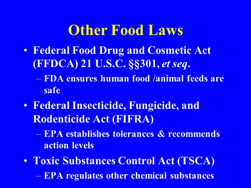 Other Food Laws Federal Food Drug and Cosmetic Act (FFDCA) 21 U.S.C. §§301, et seq. FDA ensures human food /animal feeds are safe.