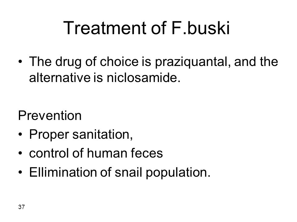 Treatment of F.buski The drug of choice is praziquantal, and the alternative is niclosamide. Prevention.