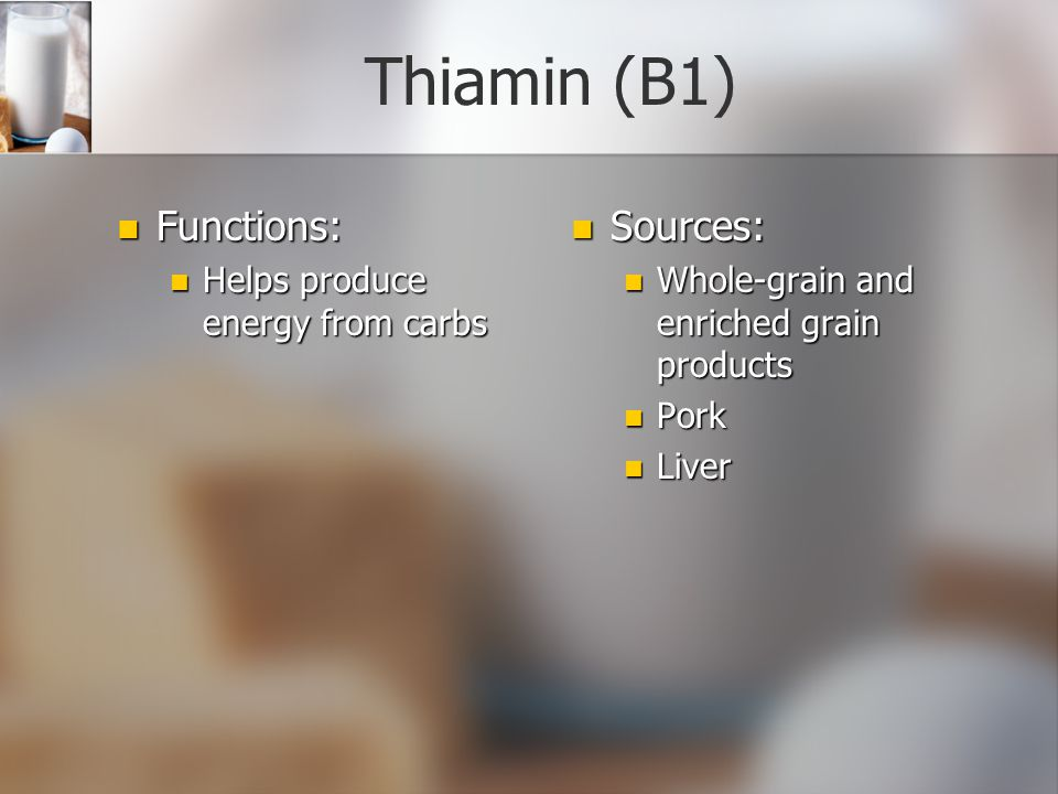 Thiamin (B1) Functions: Sources: Helps produce energy from carbs