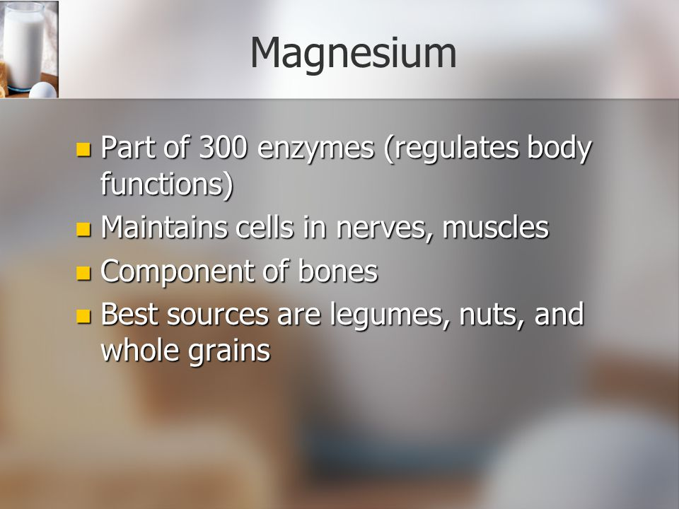 Magnesium Part of 300 enzymes (regulates body functions)