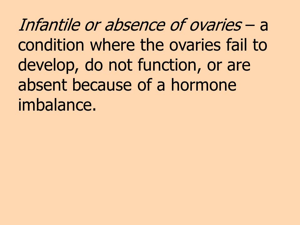 Infantile or absence of ovaries – a condition where the ovaries fail to develop, do not function, or are absent because of a hormone imbalance.