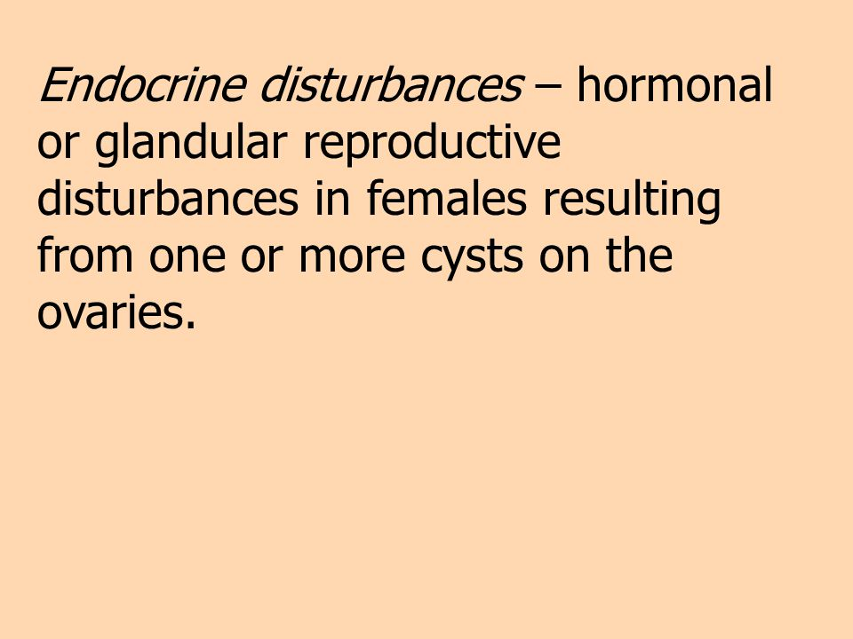 Endocrine disturbances – hormonal or glandular reproductive disturbances in females resulting from one or more cysts on the ovaries.