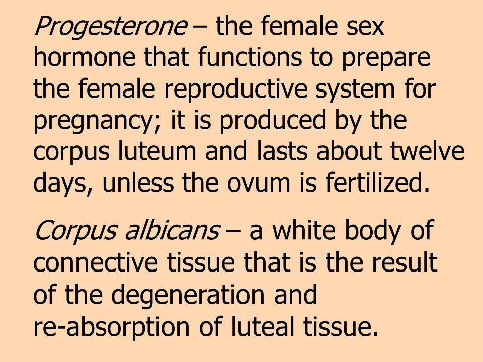 Progesterone – the female sex hormone that functions to prepare the female reproductive system for pregnancy; it is produced by the corpus luteum and lasts about twelve days, unless the ovum is fertilized.