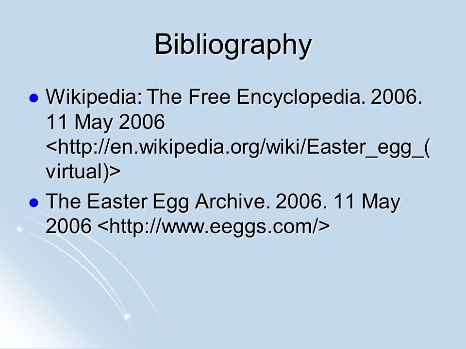 Bibliography Wikipedia: The Free Encyclopedia. 2006. 11 May 2006 <http://en.wikipedia.org/wiki/Easter_egg_(virtual)>