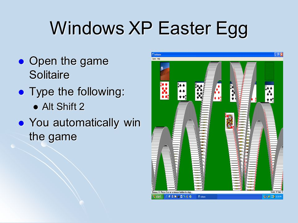 Windows XP Easter Egg Open the game Solitaire Type the following: