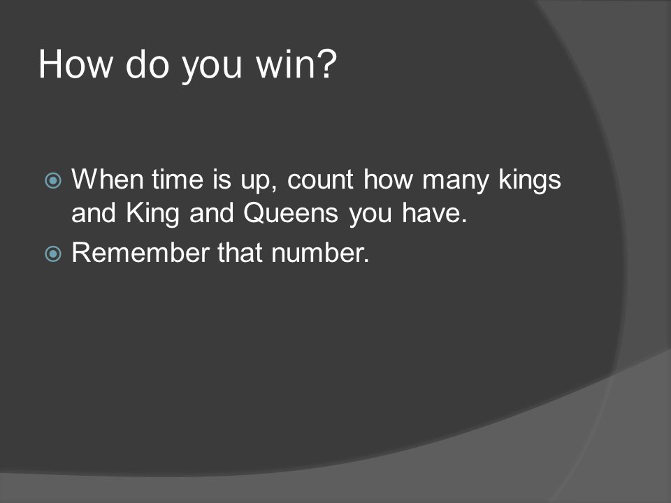 How do you win. When time is up, count how many kings and King and Queens you have.