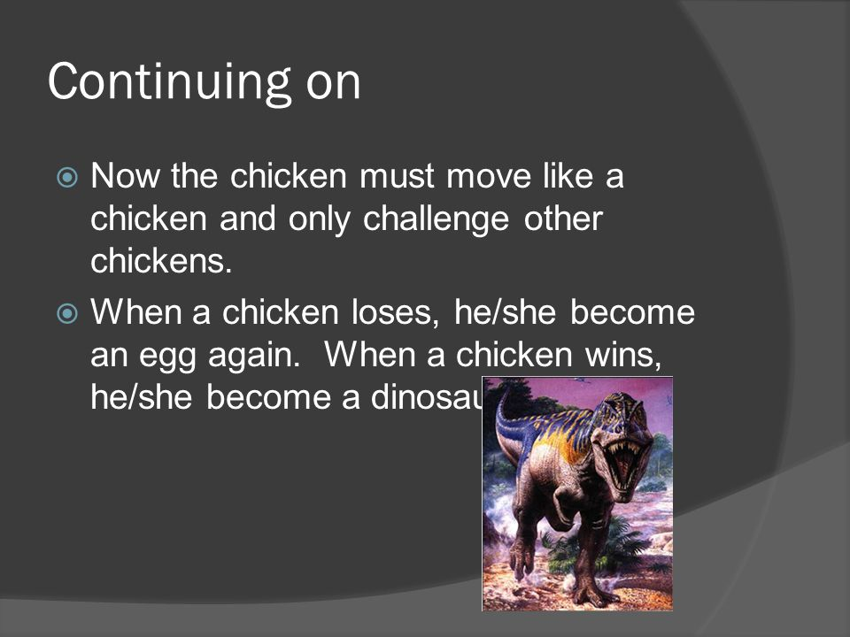 Continuing on Now the chicken must move like a chicken and only challenge other chickens.