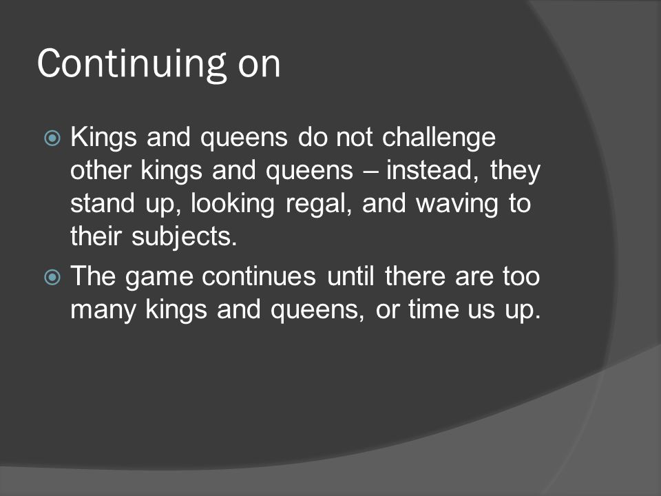 Continuing on Kings and queens do not challenge other kings and queens – instead, they stand up, looking regal, and waving to their subjects.