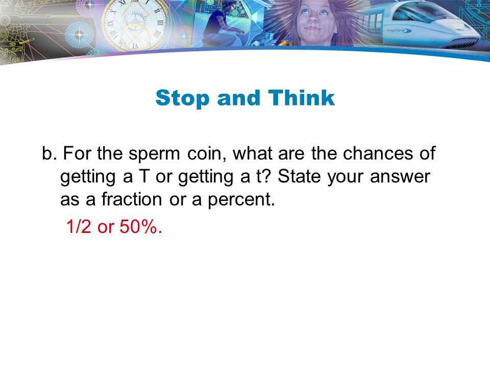 Stop and Think b. For the sperm coin, what are the chances of getting a T or getting a t State your answer as a fraction or a percent.