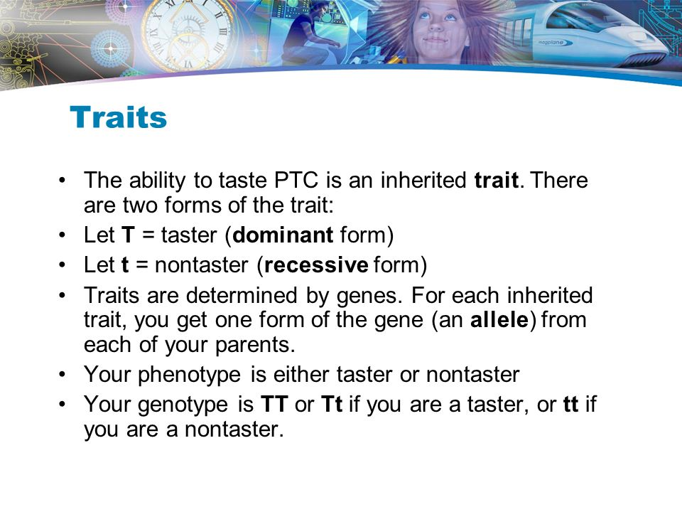 Traits The ability to taste PTC is an inherited trait. There are two forms of the trait: Let T = taster (dominant form)