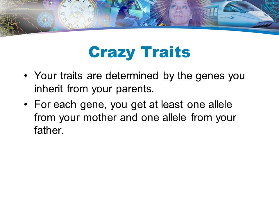 Crazy Traits Your traits are determined by the genes you inherit from your parents.