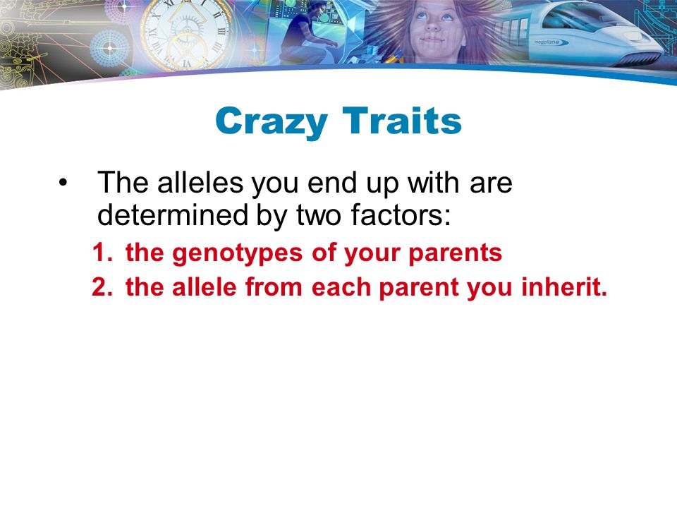 Crazy Traits The alleles you end up with are determined by two factors: the genotypes of your parents.