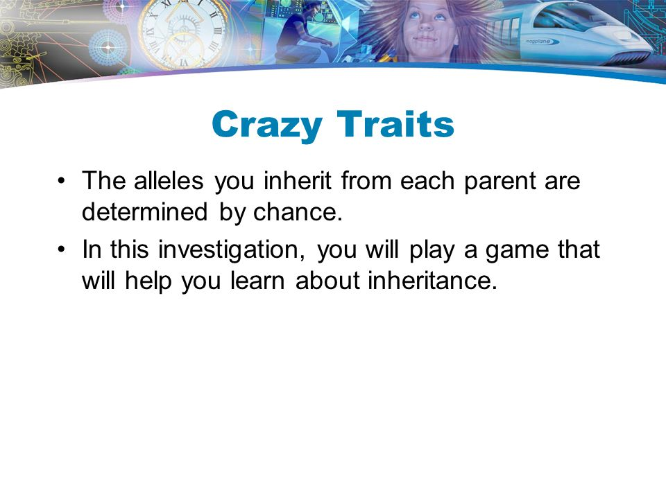 Crazy Traits The alleles you inherit from each parent are determined by chance.