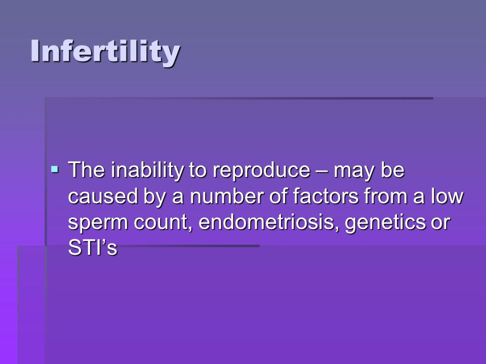Infertility The inability to reproduce – may be caused by a number of factors from a low sperm count, endometriosis, genetics or STI's.