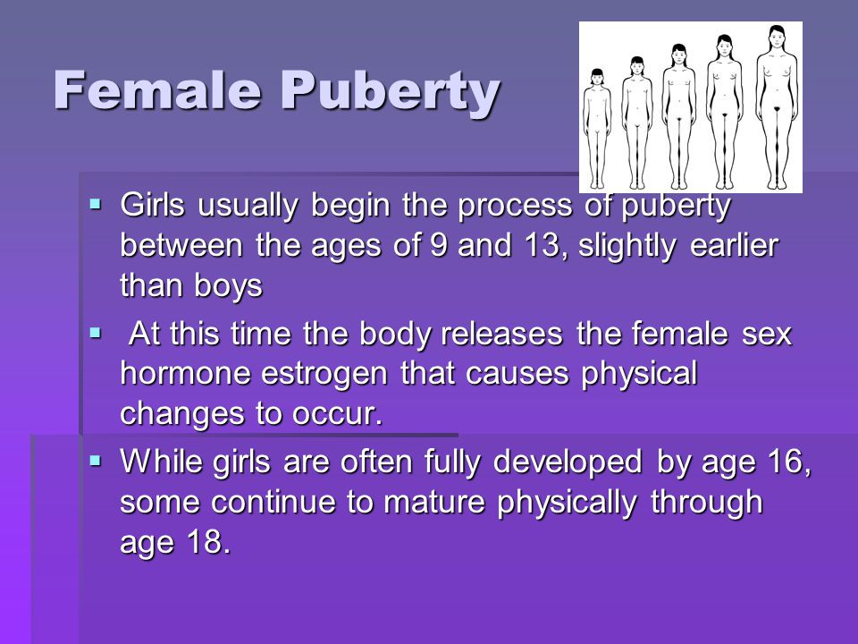 Female Puberty Girls usually begin the process of puberty between the ages of 9 and 13, slightly earlier than boys.