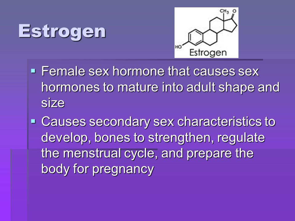Estrogen Female sex hormone that causes sex hormones to mature into adult shape and size.