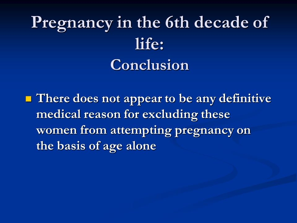 Pregnancy in the 6th decade of life: Conclusion