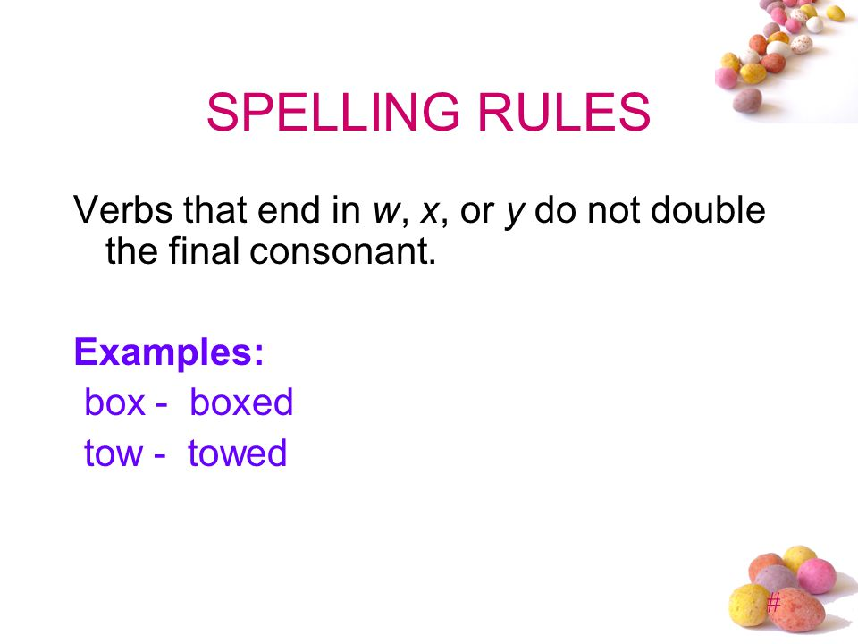 SPELLING RULES Verbs that end in w, x, or y do not double the final consonant. Examples: box - boxed.