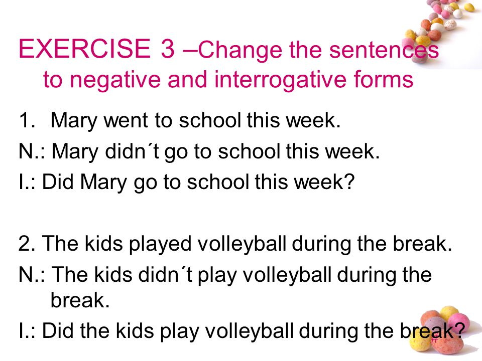 EXERCISE 3 –Change the sentences to negative and interrogative forms