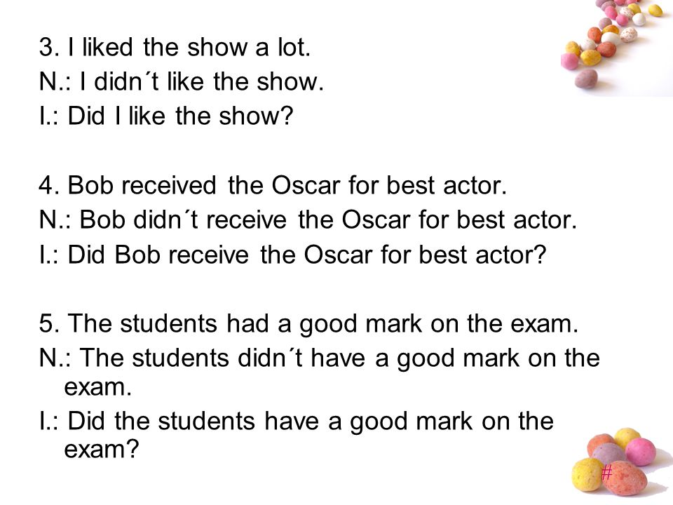 3. I liked the show a lot. N.: I didn´t like the show. I.: Did I like the show 4. Bob received the Oscar for best actor.