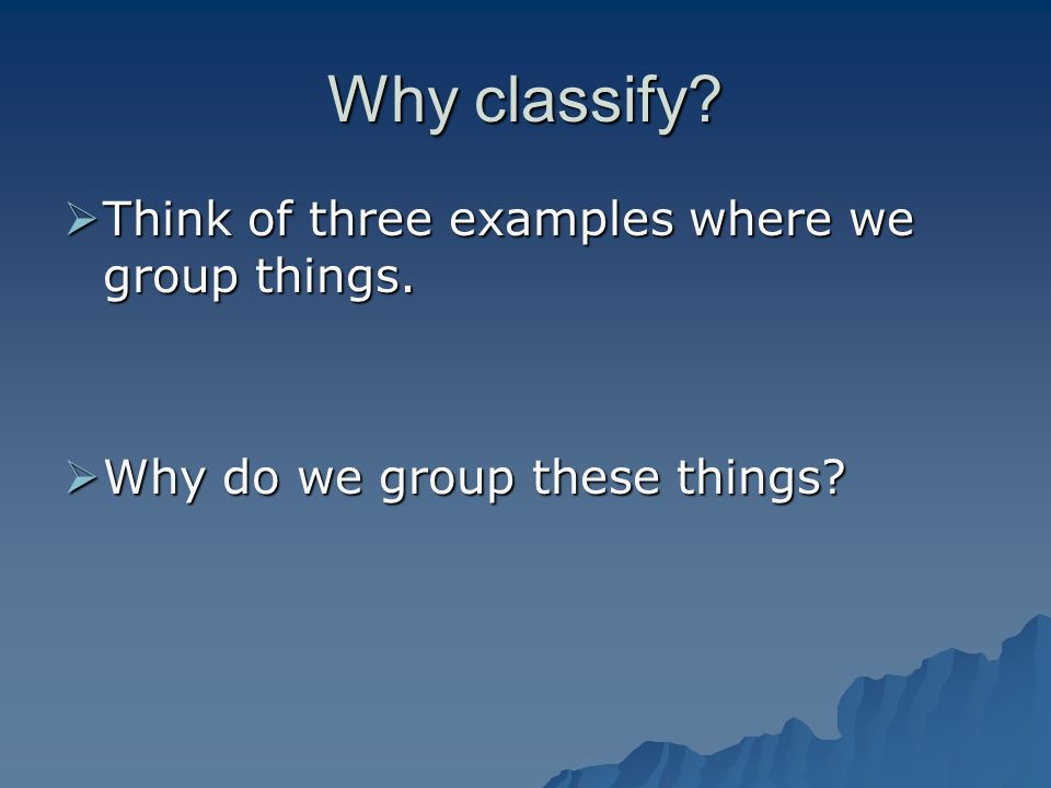 Why classify Think of three examples where we group things.