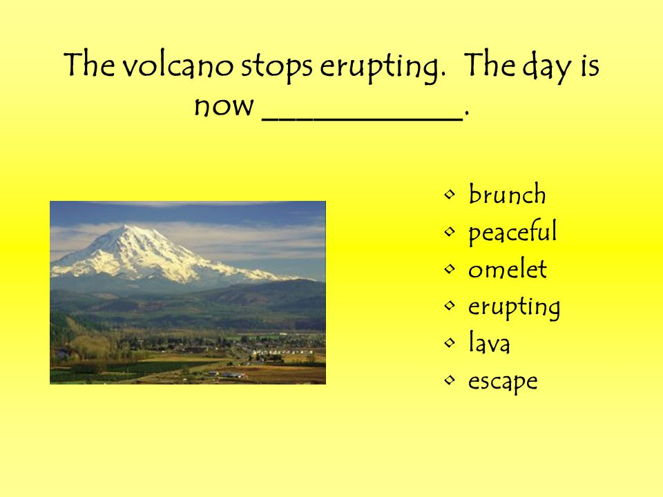 The volcano stops erupting. The day is now ____________.