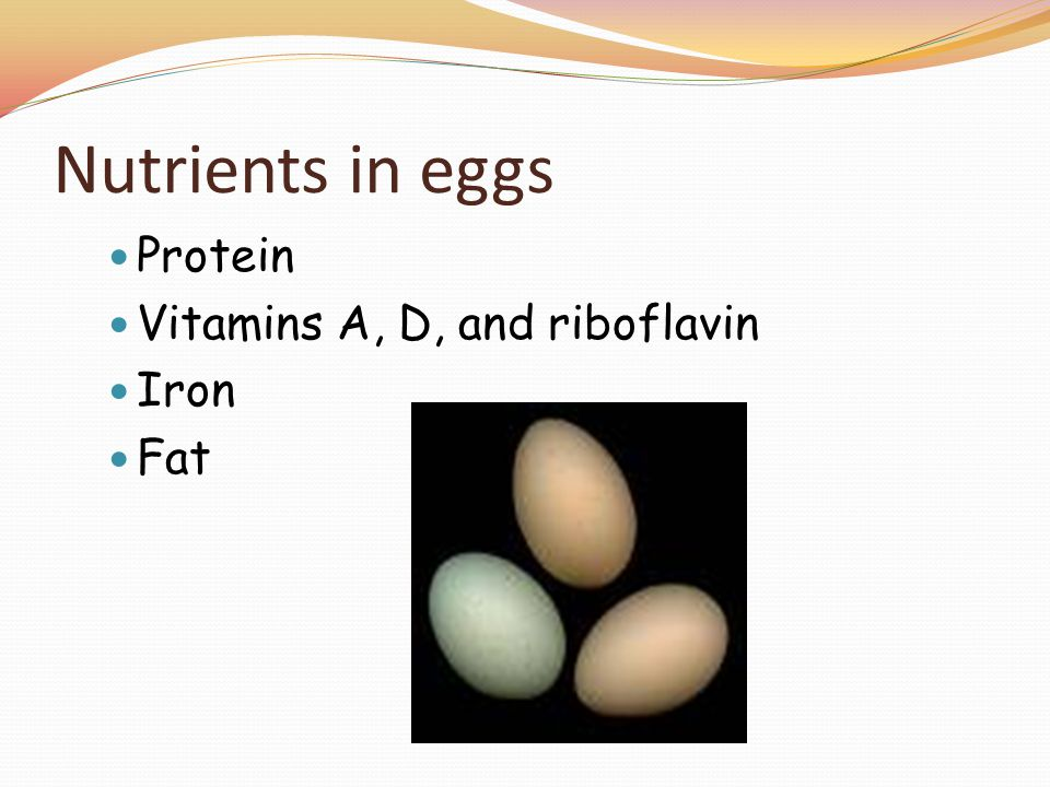 Nutrients in eggs Protein Vitamins A, D, and riboflavin Iron Fat