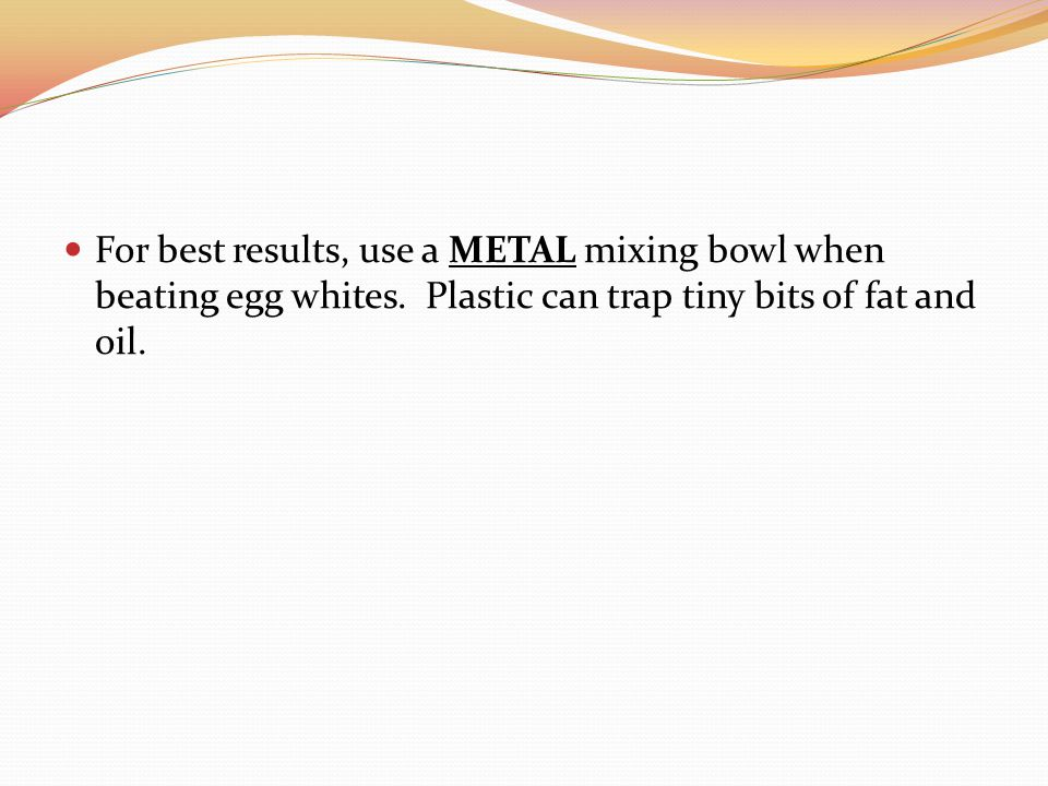 For best results, use a METAL mixing bowl when beating egg whites