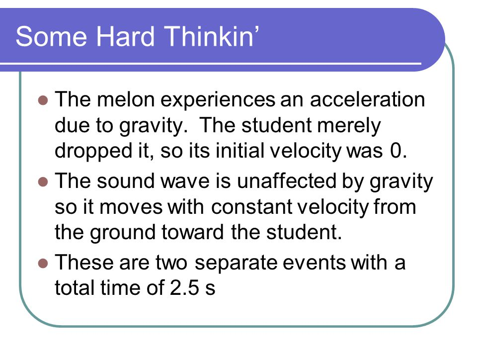 Some Hard Thinkin' The melon experiences an acceleration due to gravity. The student merely dropped it, so its initial velocity was 0.