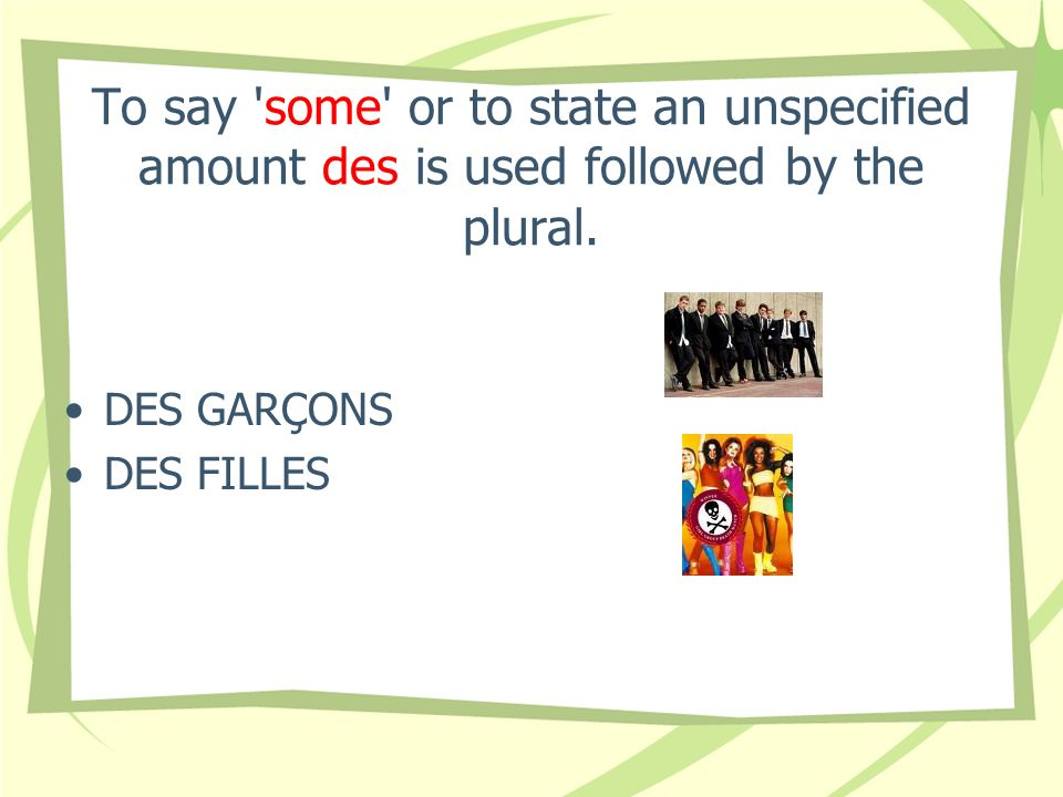 To say some or to state an unspecified amount des is used followed by the plural.