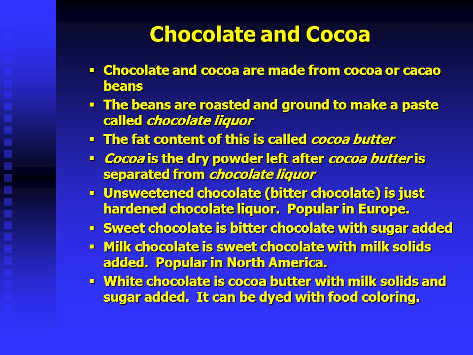 Chocolate and Cocoa Chocolate and cocoa are made from cocoa or cacao beans. The beans are roasted and ground to make a paste called chocolate liquor.