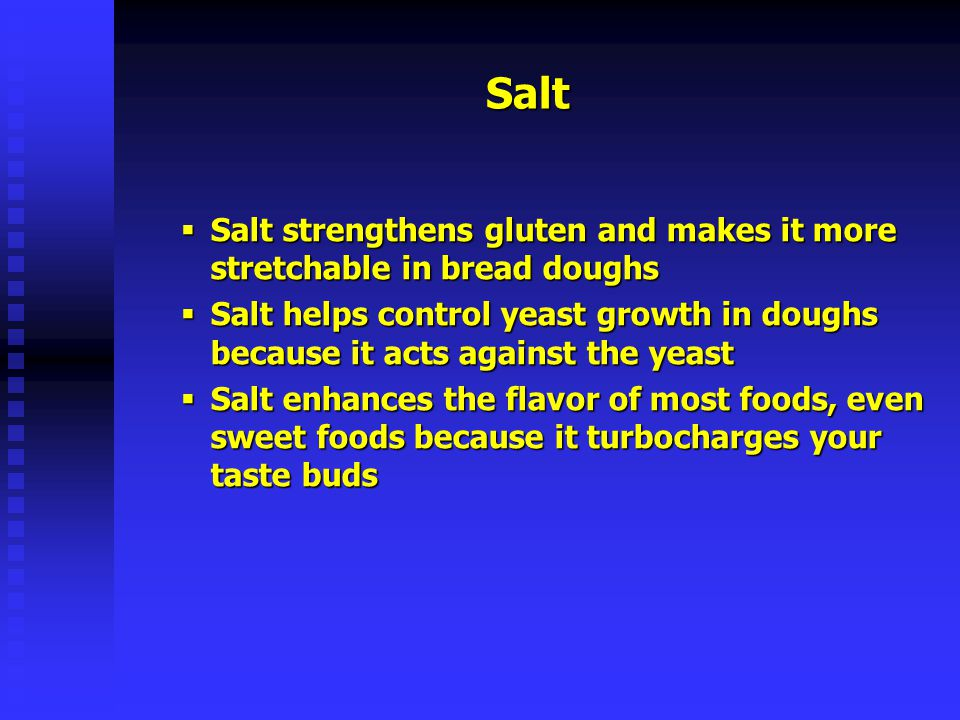 Salt Salt strengthens gluten and makes it more stretchable in bread doughs.