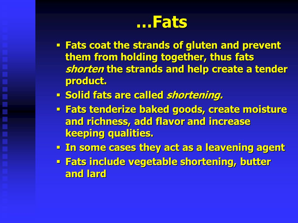 …Fats Fats coat the strands of gluten and prevent them from holding together, thus fats shorten the strands and help create a tender product.