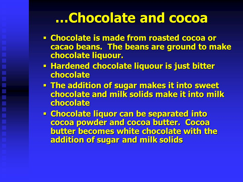 …Chocolate and cocoa Chocolate is made from roasted cocoa or cacao beans. The beans are ground to make chocolate liquour.