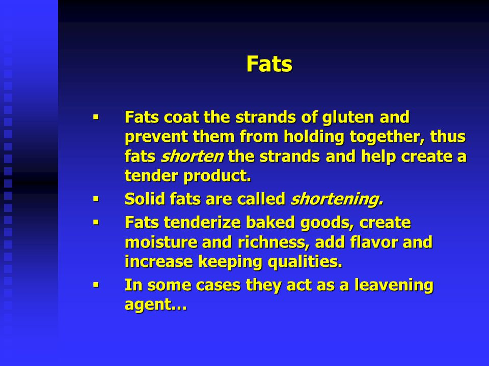 Fats Fats coat the strands of gluten and prevent them from holding together, thus fats shorten the strands and help create a tender product.