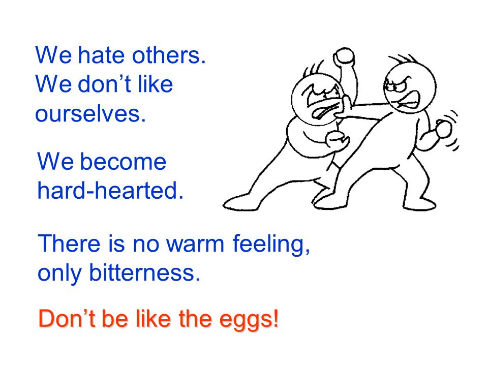 We hate others. We don't like ourselves. We become hard-hearted. There is no warm feeling, only bitterness.