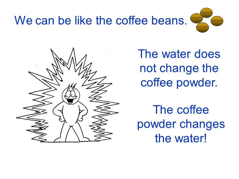 We can be like the coffee beans.