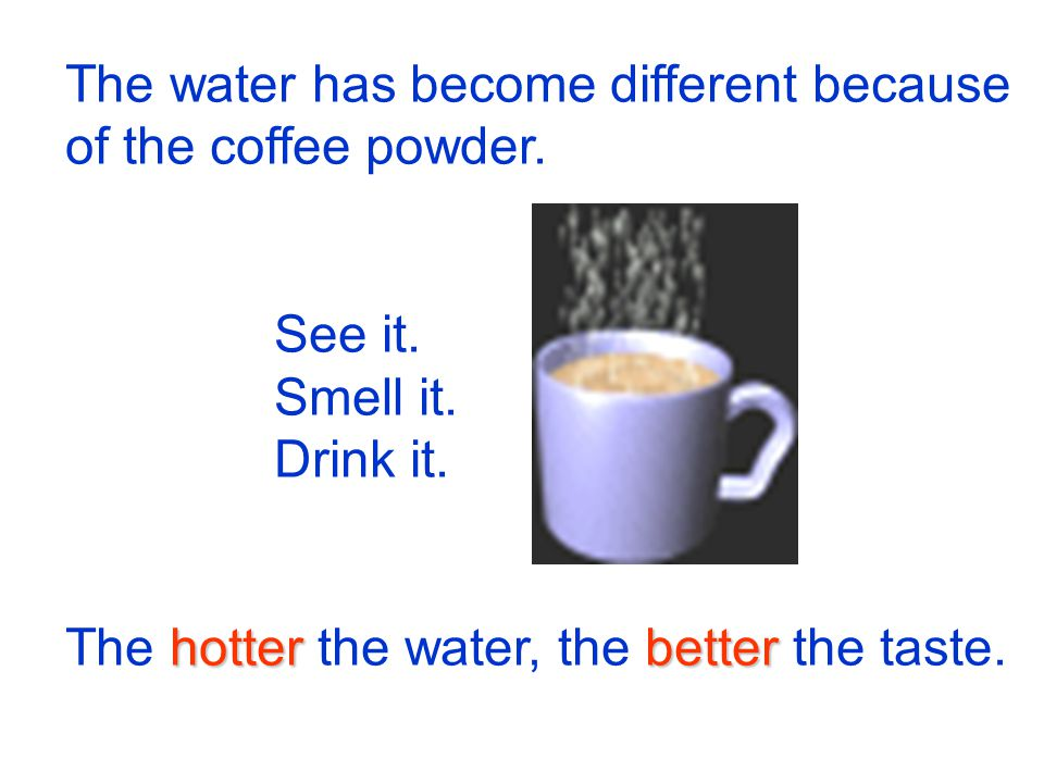 The water has become different because of the coffee powder.