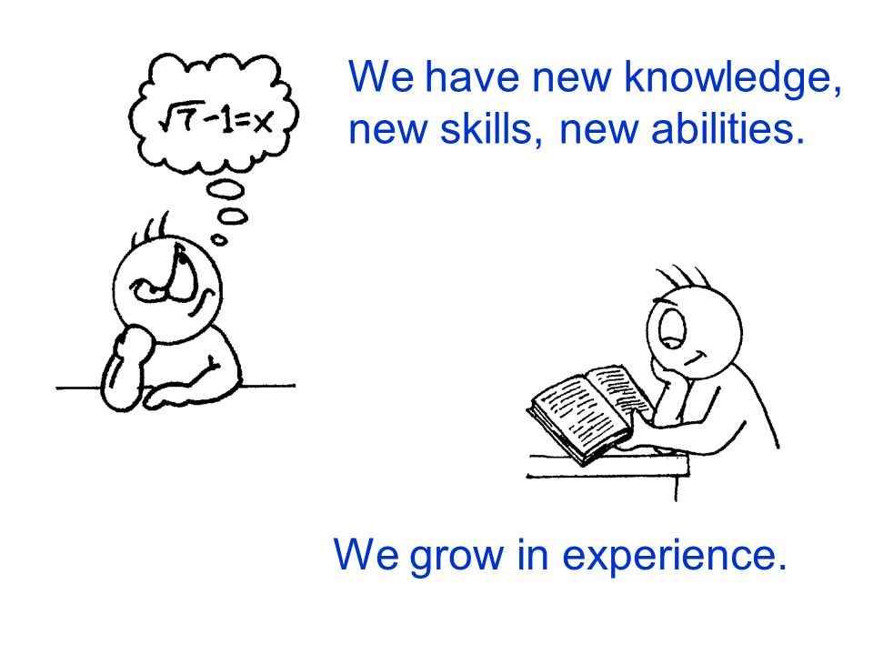 We have new knowledge, new skills, new abilities.