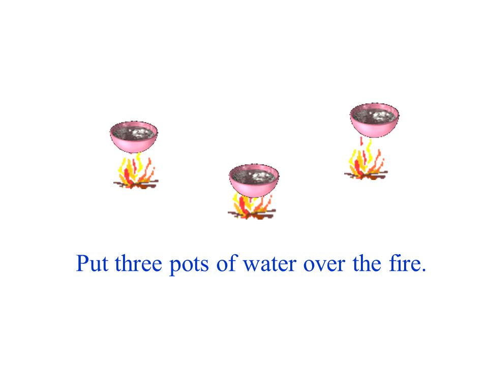 Put three pots of water over the fire.