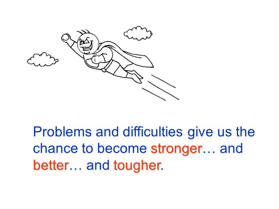 Problems and difficulties give us the chance to become stronger… and better… and tougher.